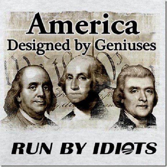Image result for america designed by geniuses run by idiots